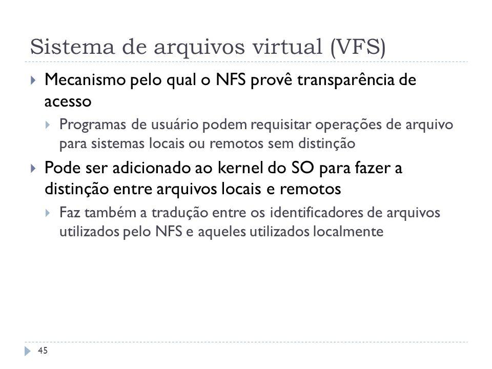Sistema de arquivos virtual (VFS) Mecanismo pelo qual o NFS provê transparência de acesso Programas de usuário podem requisitar operações de arquivo p