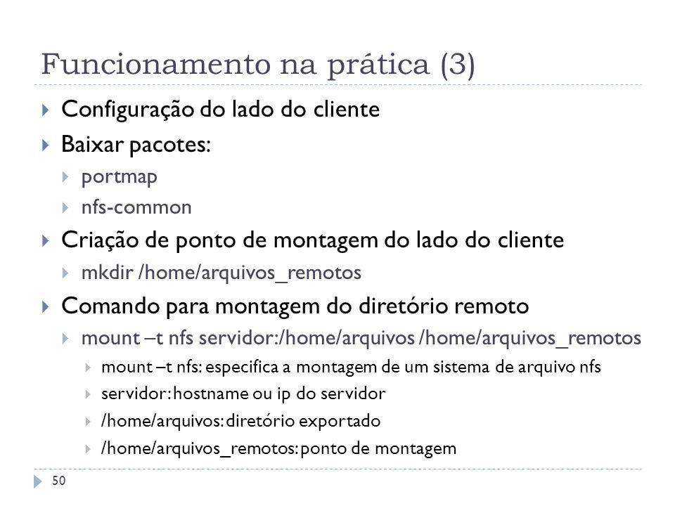 Funcionamento na prática (3) Configuração do lado do cliente Baixar pacotes: portmap nfs-common Criação de ponto de montagem do lado do cliente mkdir