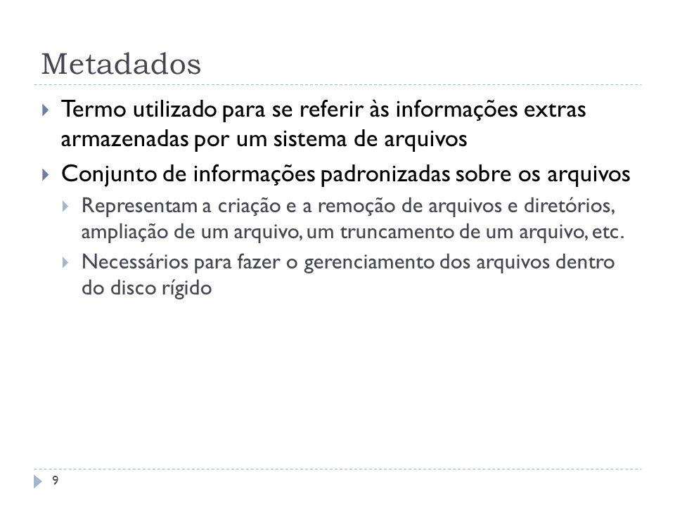 Metadados 9 Termo utilizado para se referir às informações extras armazenadas por um sistema de arquivos Conjunto de informações padronizadas sobre os