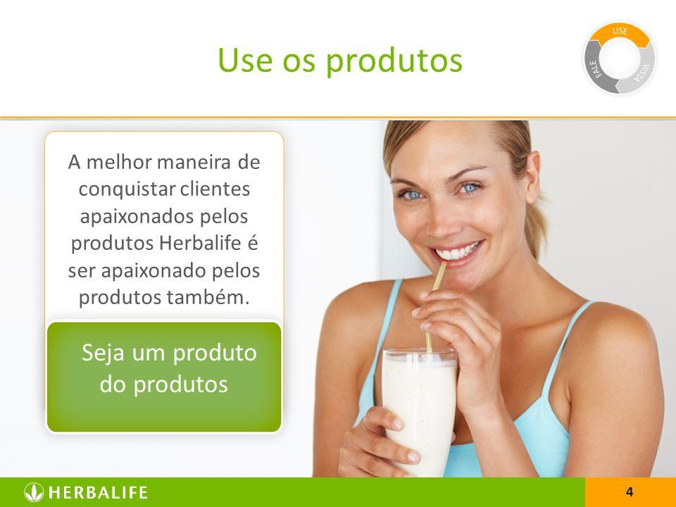 4 A melhor maneira de conquistar clientes apaixonados pelos produtos Herbalife é ser apaixonado pelos produtos também. Seja um produto do produtos Use