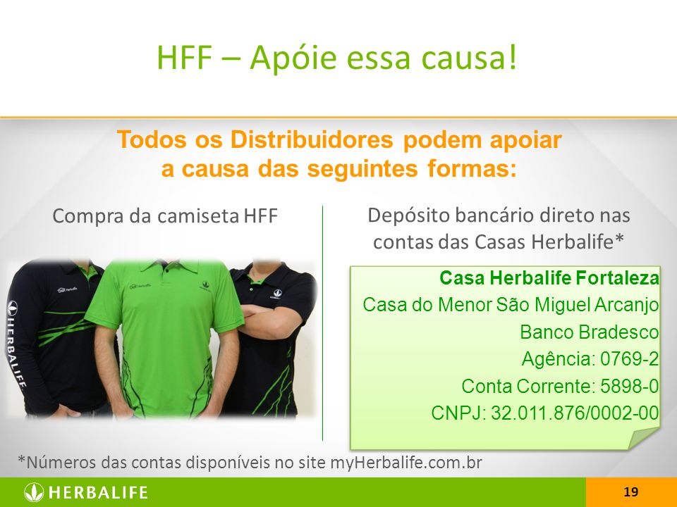 19 Todos os Distribuidores podem apoiar a causa das seguintes formas: *Números das contas disponíveis no site myHerbalife.com.br HFF – Apóie essa causa.