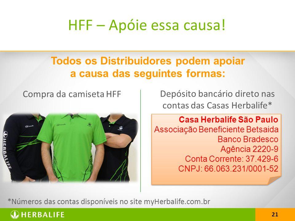 21 Todos os Distribuidores podem apoiar a causa das seguintes formas: *Números das contas disponíveis no site myHerbalife.com.br HFF – Apóie essa causa.