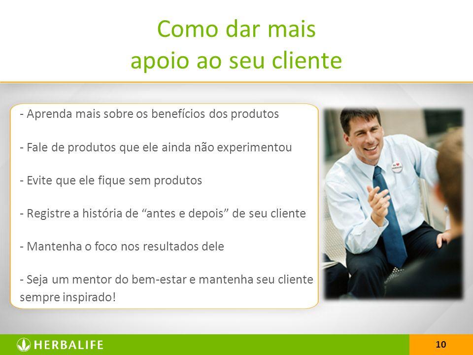 10 Como dar mais apoio ao seu cliente - Aprenda mais sobre os benefícios dos produtos - Fale de produtos que ele ainda não experimentou - Evite que el