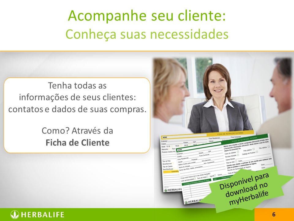 6 Acompanhe seu cliente: Conheça suas necessidades Tenha todas as informações de seus clientes: contatos e dados de suas compras. Como? Através da Fic