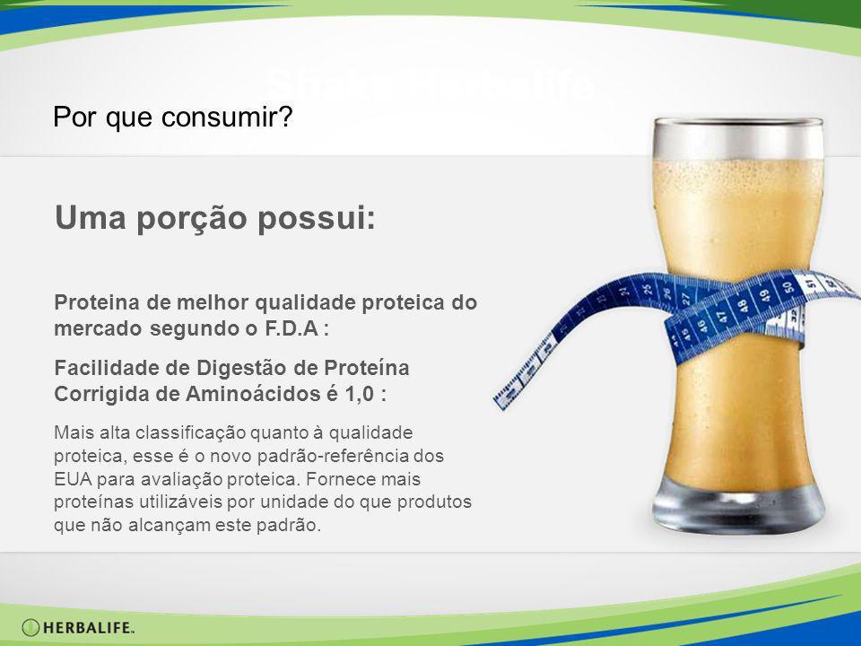 Shake Herbalife Por que consumir? Uma porção possui: Proteina de melhor qualidade proteica do mercado segundo o F.D.A : Facilidade de Digestão de Prot