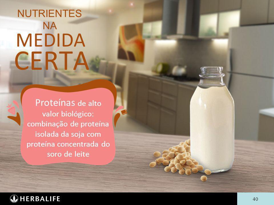 40 NUTRIENTES NA MEDIDA CERTA Proteínas de alto valor biológico: combinação de proteína isolada da soja com proteína concentrada do soro de leite