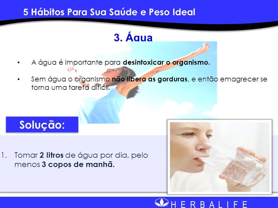 H E R B A L I F E 1.Tomar 2 litros de água por dia, pelo menos 3 copos de manhã. 3. Água A água é importante para desintoxicar o organismo. Sem água o