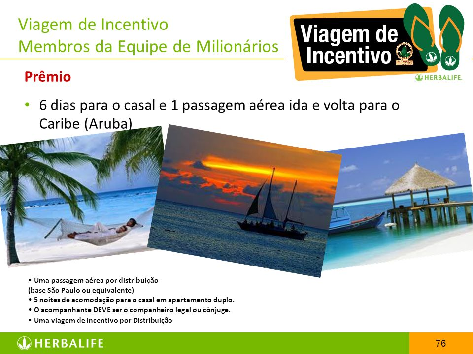76 Viagem de Incentivo Membros da Equipe de Milionários Prêmio 6 dias para o casal e 1 passagem aérea ida e volta para o Caribe (Aruba) Uma passagem a