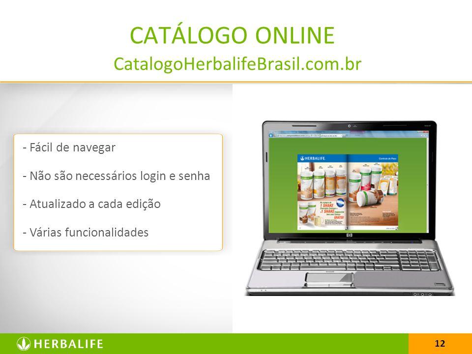 12 CatalogoHerbalifeBrasil.com.br CATÁLOGO ONLINE - Fácil de navegar - Não são necessários login e senha - Atualizado a cada edição - Várias funcionalidades