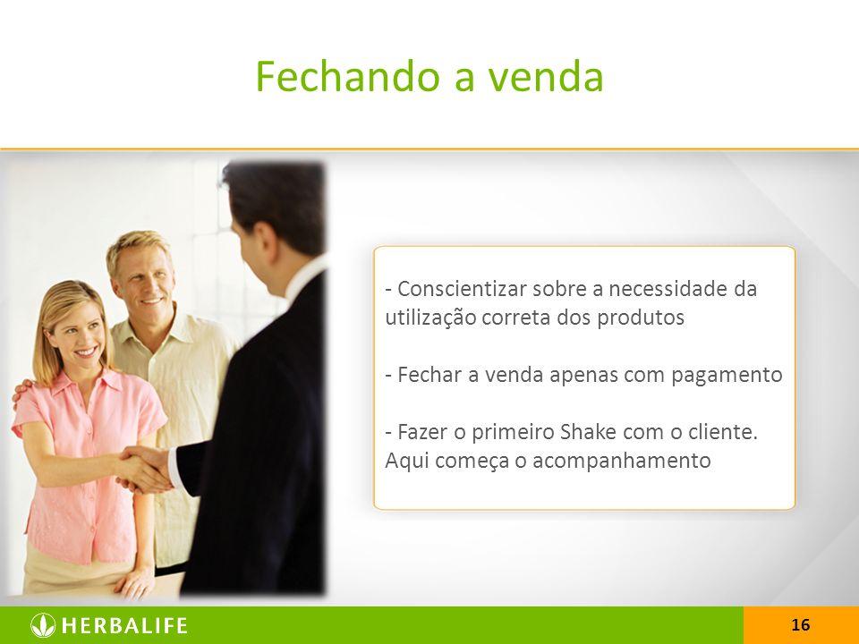 16 Fechando a venda - Conscientizar sobre a necessidade da utilização correta dos produtos - Fechar a venda apenas com pagamento - Fazer o primeiro Shake com o cliente.