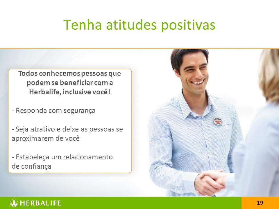 19 Tenha atitudes positivas Todos conhecemos pessoas que podem se beneficiar com a Herbalife, inclusive você.