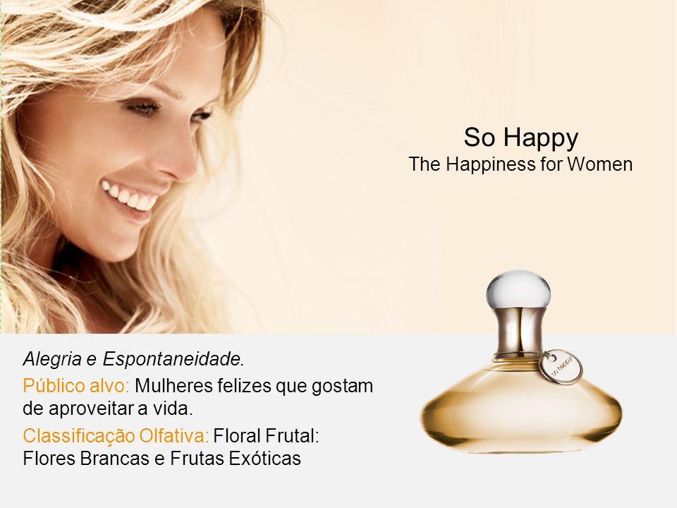 Alegria e Espontaneidade. Público alvo: Mulheres felizes que gostam de aproveitar a vida. Classificação Olfativa: Floral Frutal: Flores Brancas e Frut