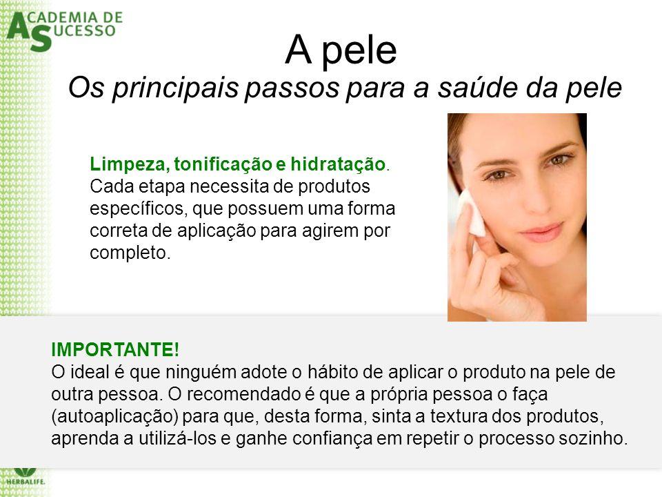 A pele Os principais passos para a saúde da pele Limpeza, tonificação e hidratação. Cada etapa necessita de produtos específicos, que possuem uma form