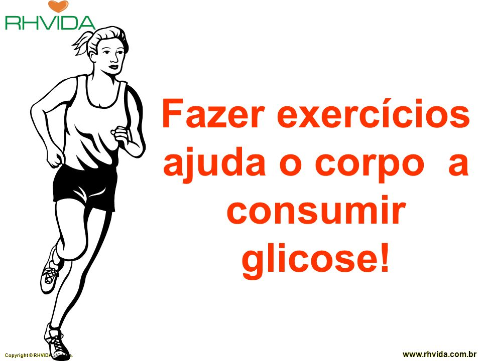 Copyright © RHVIDA S/C Ltda. www.rhvida.com.br Fazer exercícios ajuda o corpo a consumir glicose! Copyright © RHVIDA S/C Ltda. www.rhvida.com.br
