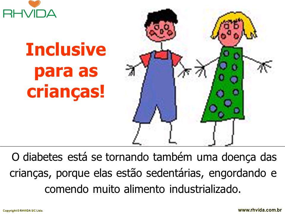 Copyright © RHVIDA S/C Ltda. www.rhvida.com.br O diabetes está se tornando também uma doença das crianças, porque elas estão sedentárias, engordando e