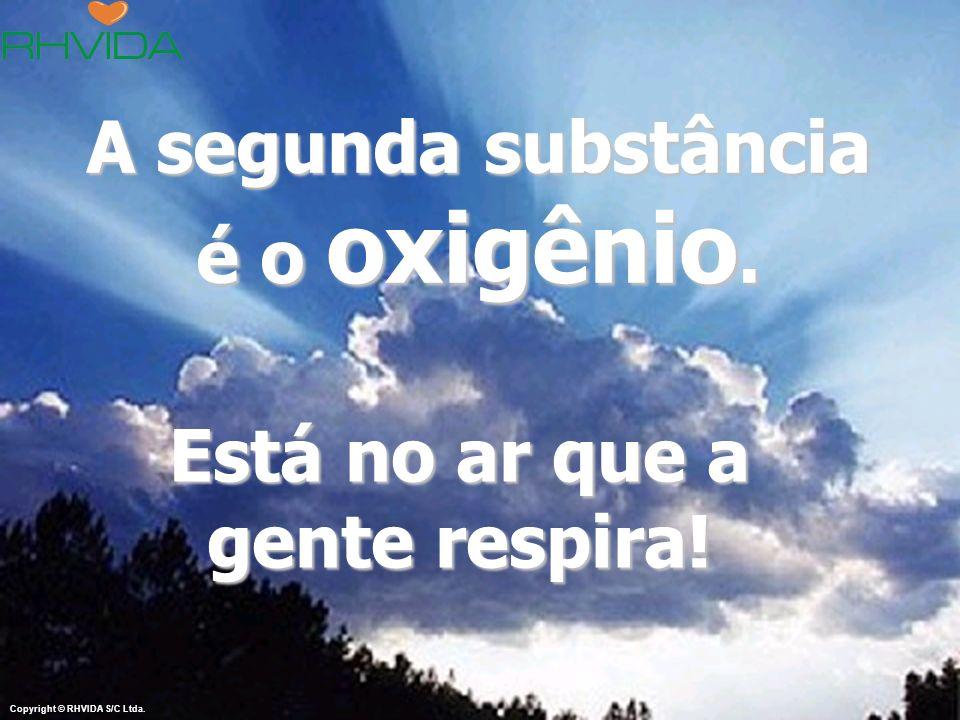 www.rhvida.com.br A segunda substância é o oxigênio. Está no ar que a gente respira! Copyright © RHVIDA S/C Ltda.