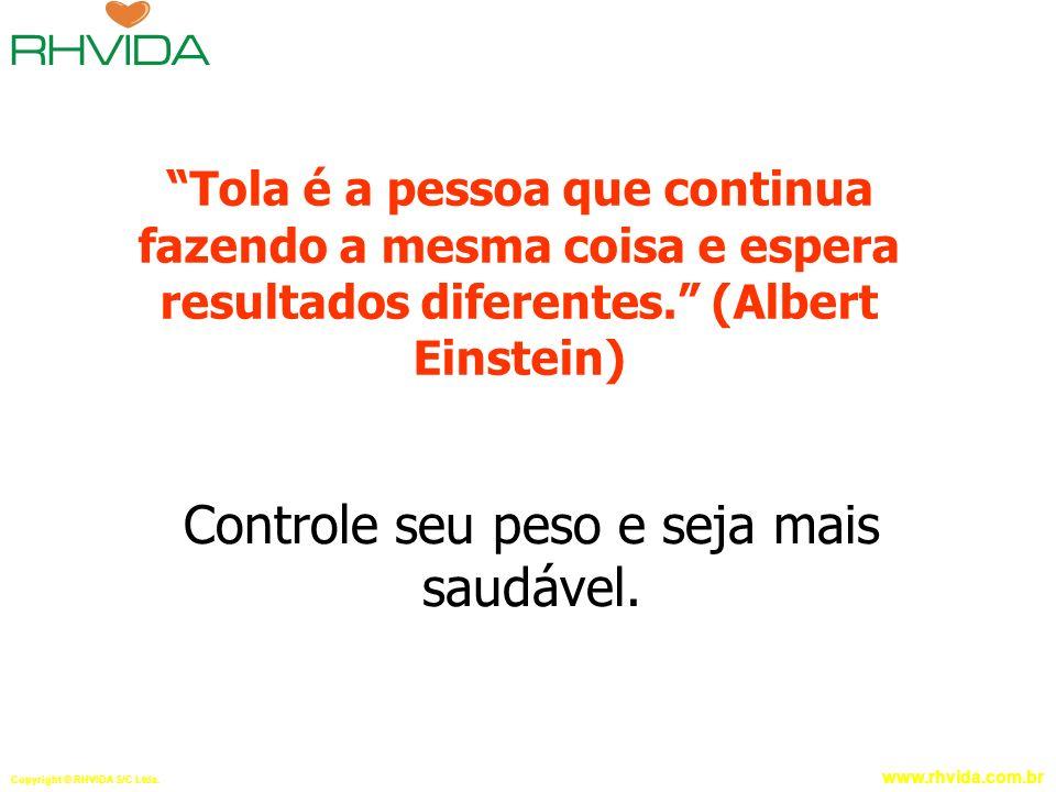 Copyright © RHVIDA S/C Ltda. www.rhvida.com.br Tola é a pessoa que continua fazendo a mesma coisa e espera resultados diferentes. (Albert Einstein) Co