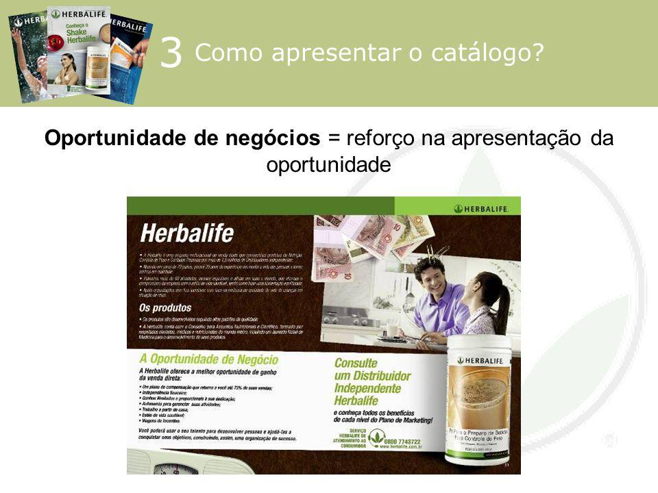 Oportunidade de negócios = reforço na apresentação da oportunidade 3 Como apresentar o catálogo?