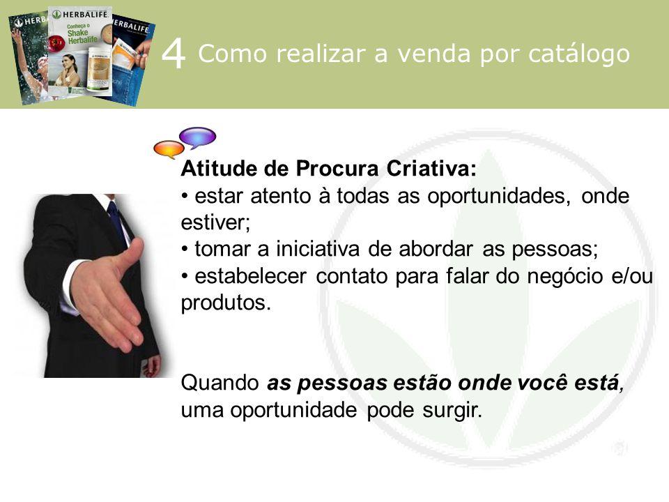 4 Como realizar a venda por catálogo Atitude de Procura Criativa: estar atento à todas as oportunidades, onde estiver; tomar a iniciativa de abordar a