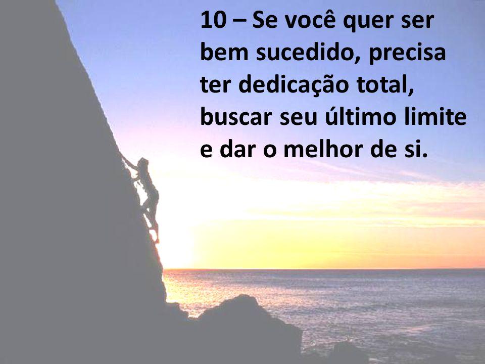 10 – Se você quer ser bem sucedido, precisa ter dedicação total, buscar seu último limite e dar o melhor de si.