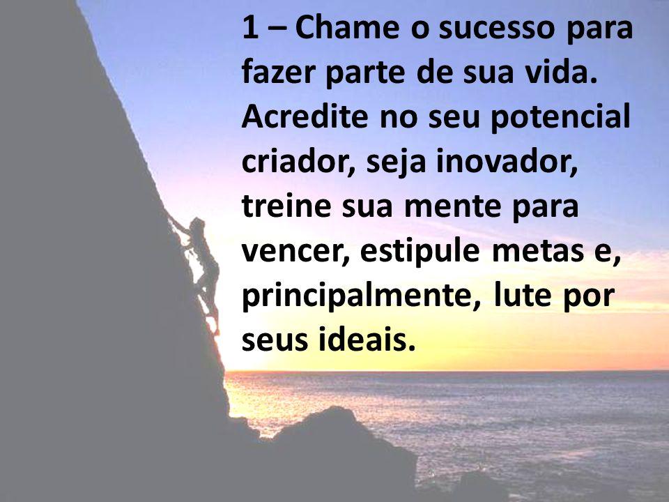 1 – Chame o sucesso para fazer parte de sua vida. Acredite no seu potencial criador, seja inovador, treine sua mente para vencer, estipule metas e, pr