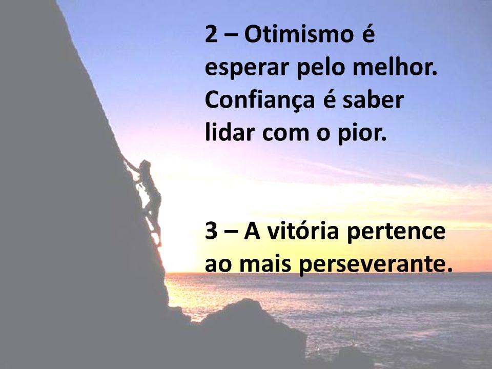 2 – Otimismo é esperar pelo melhor. Confiança é saber lidar com o pior. 3 – A vitória pertence ao mais perseverante.
