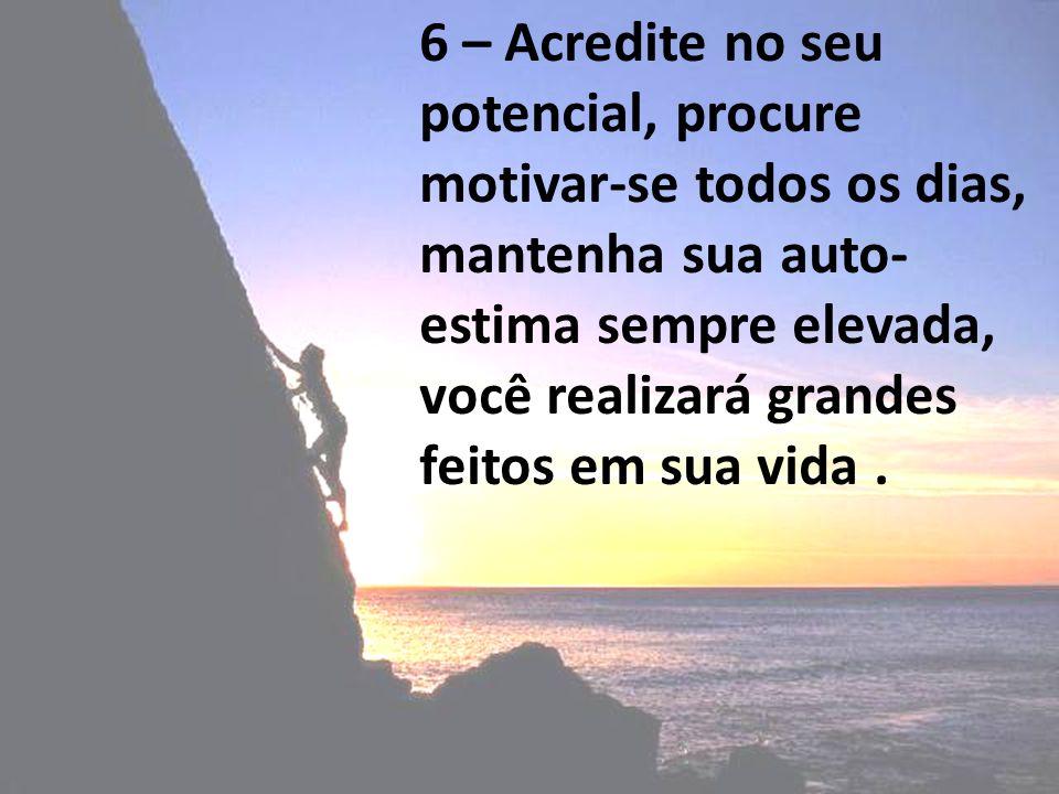 6 – Acredite no seu potencial, procure motivar-se todos os dias, mantenha sua auto- estima sempre elevada, você realizará grandes feitos em sua vida.