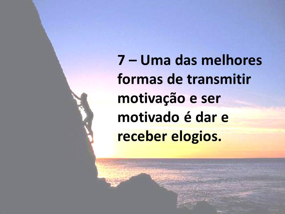 7 – Uma das melhores formas de transmitir motivação e ser motivado é dar e receber elogios.
