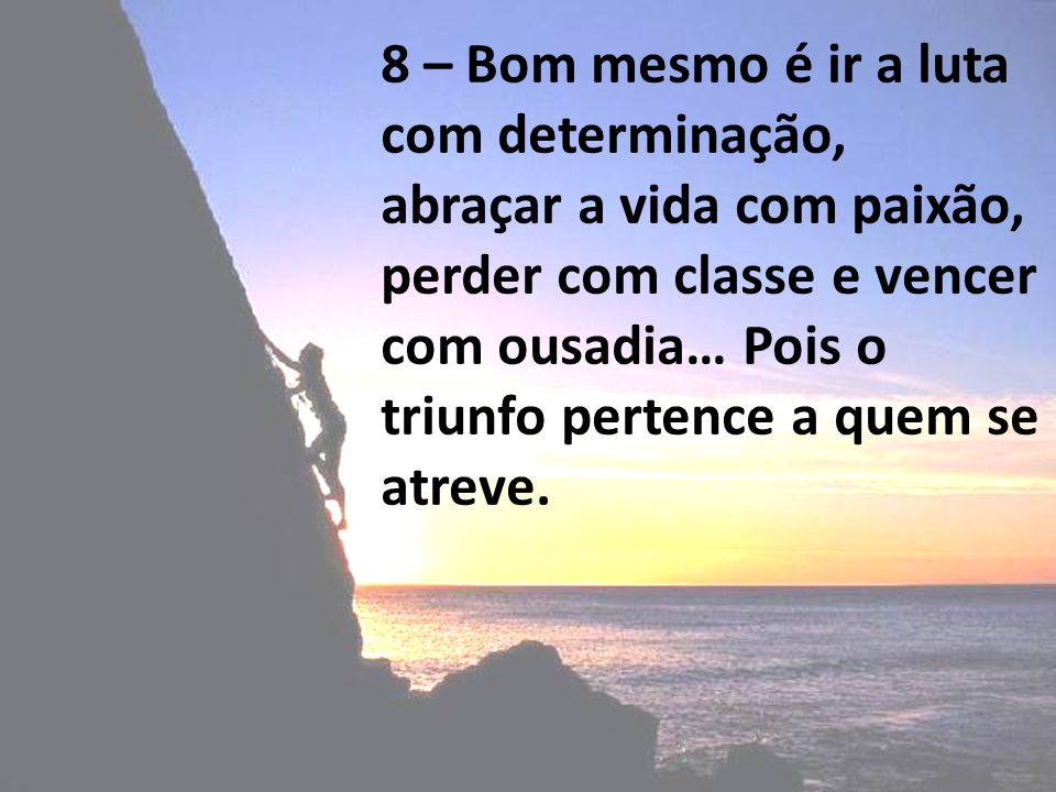 8 – Bom mesmo é ir a luta com determinação, abraçar a vida com paixão, perder com classe e vencer com ousadia… Pois o triunfo pertence a quem se atrev