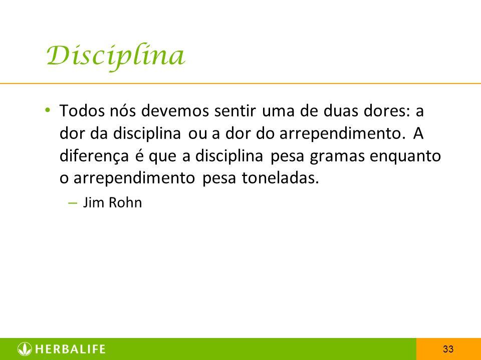 33 Disciplina Todos nós devemos sentir uma de duas dores: a dor da disciplina ou a dor do arrependimento. A diferença é que a disciplina pesa gramas e