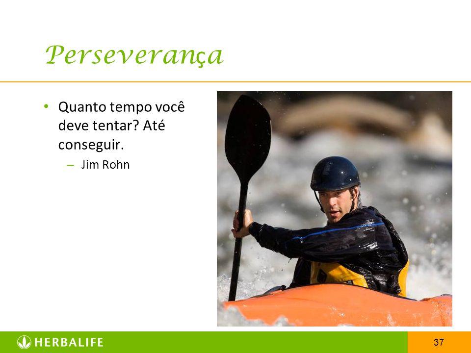 37 Perseveran ç a Quanto tempo você deve tentar? Até conseguir. – Jim Rohn