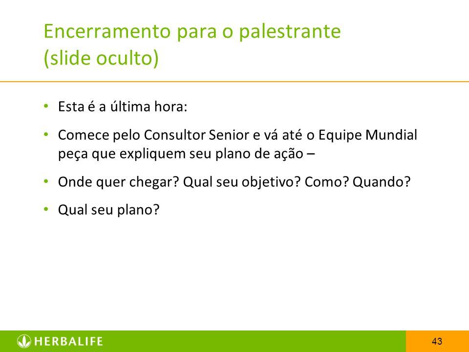 43 Encerramento para o palestrante (slide oculto) Esta é a última hora: Comece pelo Consultor Senior e vá até o Equipe Mundial peça que expliquem seu