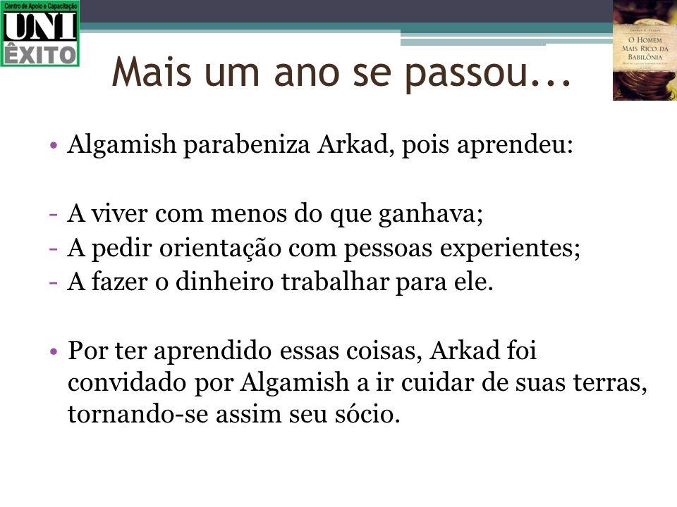 Algamish parabeniza Arkad, pois aprendeu: -A viver com menos do que ganhava; -A pedir orientação com pessoas experientes; -A fazer o dinheiro trabalha