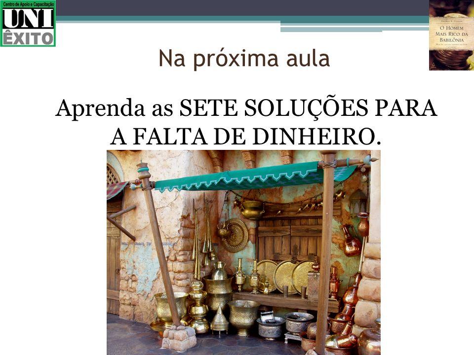 Aprenda as SETE SOLUÇÕES PARA A FALTA DE DINHEIRO. Na próxima aula