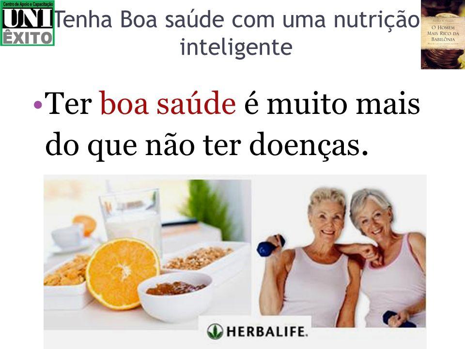 Tenha Boa saúde com uma nutrição inteligente Ter boa saúde é muito mais do que não ter doenças.