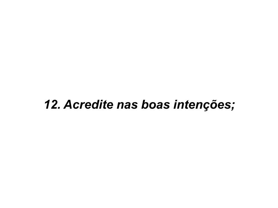 12. Acredite nas boas intenções;