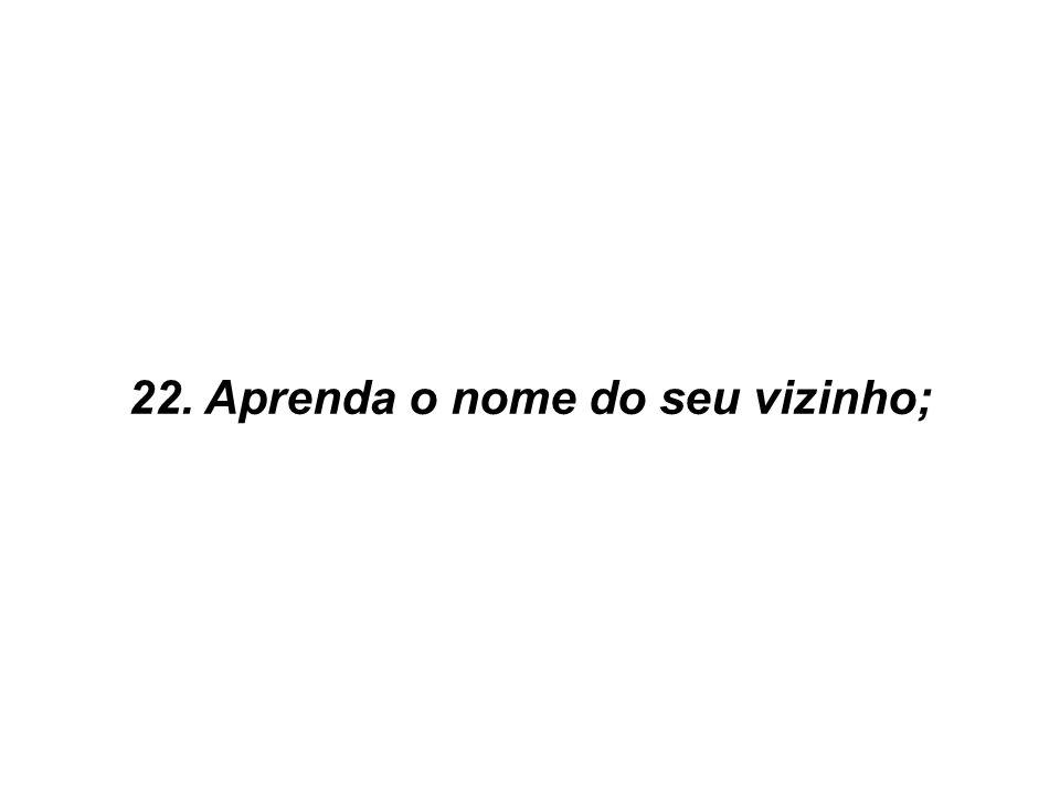22. Aprenda o nome do seu vizinho;