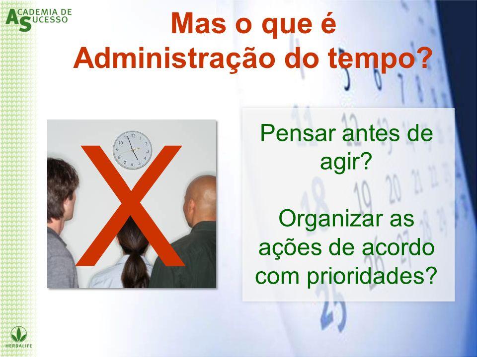 X Pensar antes de agir? Organizar as ações de acordo com prioridades? Mas o que é Administração do tempo?