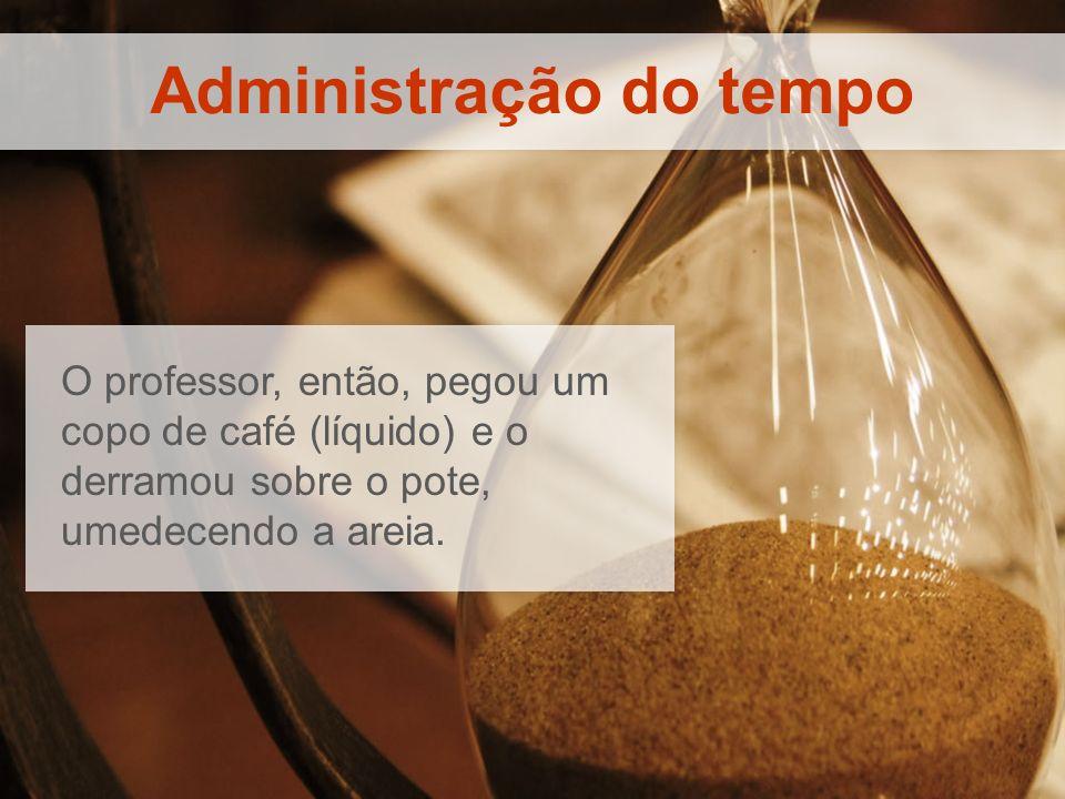 Administração do tempo O professor, então, pegou um copo de café (líquido) e o derramou sobre o pote, umedecendo a areia.