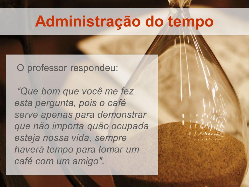 Administração do tempo O professor respondeu: Que bom que você me fez esta pergunta, pois o café serve apenas para demonstrar que não importa quão ocu