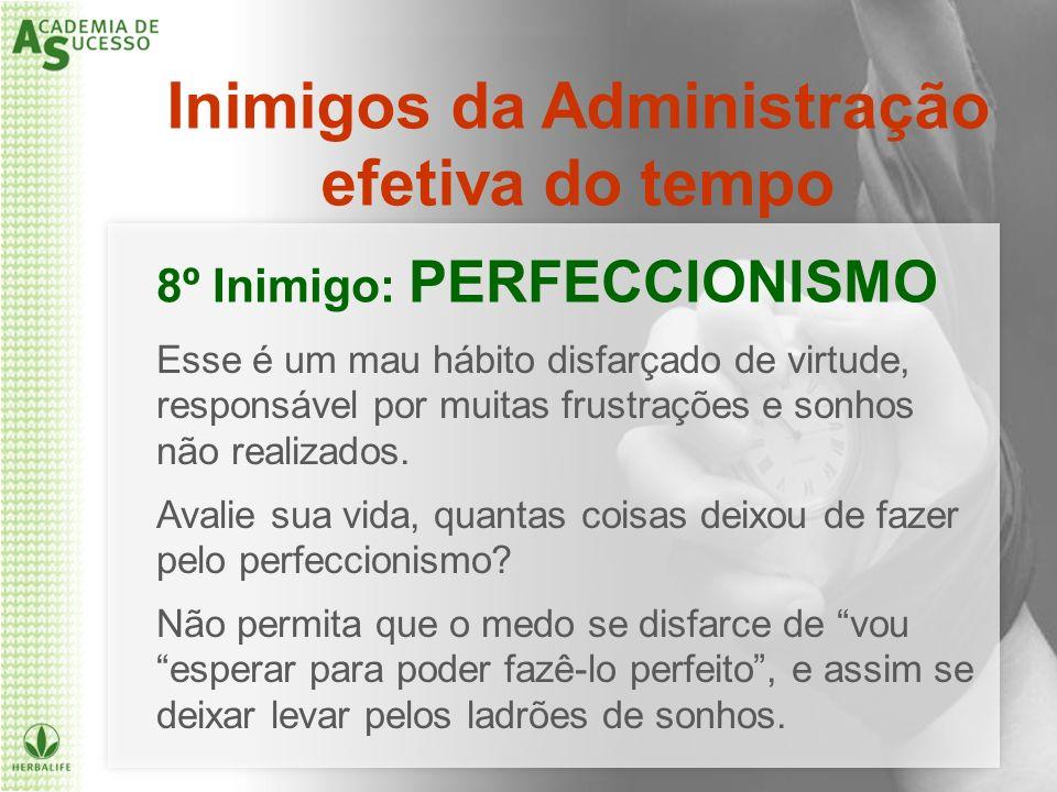 Inimigos da Administração efetiva do tempo 8º Inimigo: PERFECCIONISMO Esse é um mau hábito disfarçado de virtude, responsável por muitas frustrações e