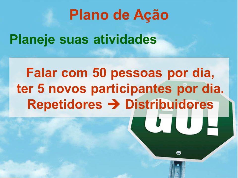 Plano de Ação Falar com 50 pessoas por dia, ter 5 novos participantes por dia. Repetidores Distribuidores Planeje suas atividades