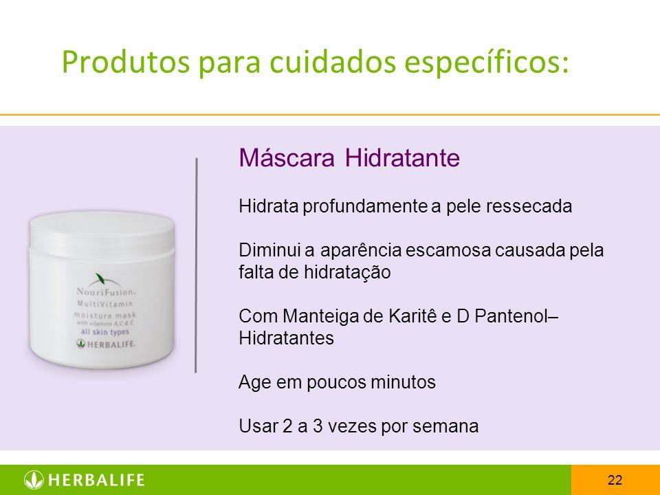 22 Produtos para cuidados específicos: Máscara Hidratante Hidrata profundamente a pele ressecada Diminui a aparência escamosa causada pela falta de hi