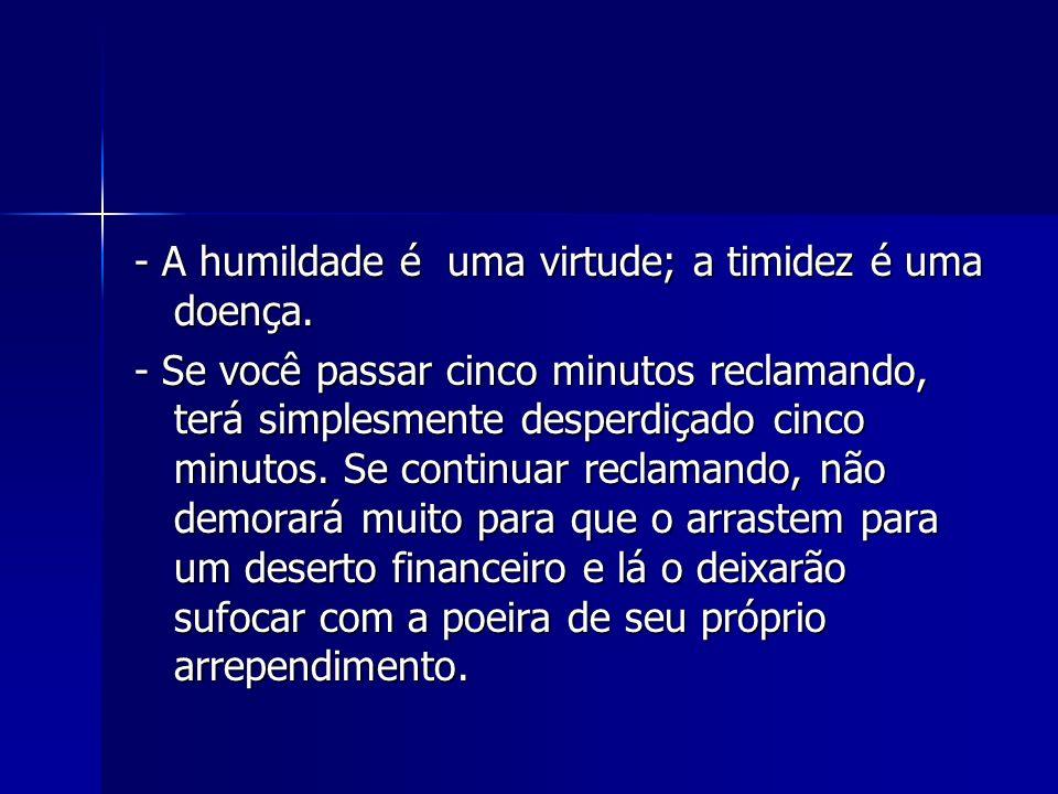 - A humildade é uma virtude; a timidez é uma doença. - Se você passar cinco minutos reclamando, terá simplesmente desperdiçado cinco minutos. Se conti
