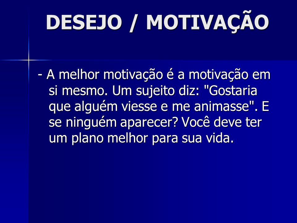 DESEJO / MOTIVAÇÃO - A melhor motivação é a motivação em si mesmo. Um sujeito diz:
