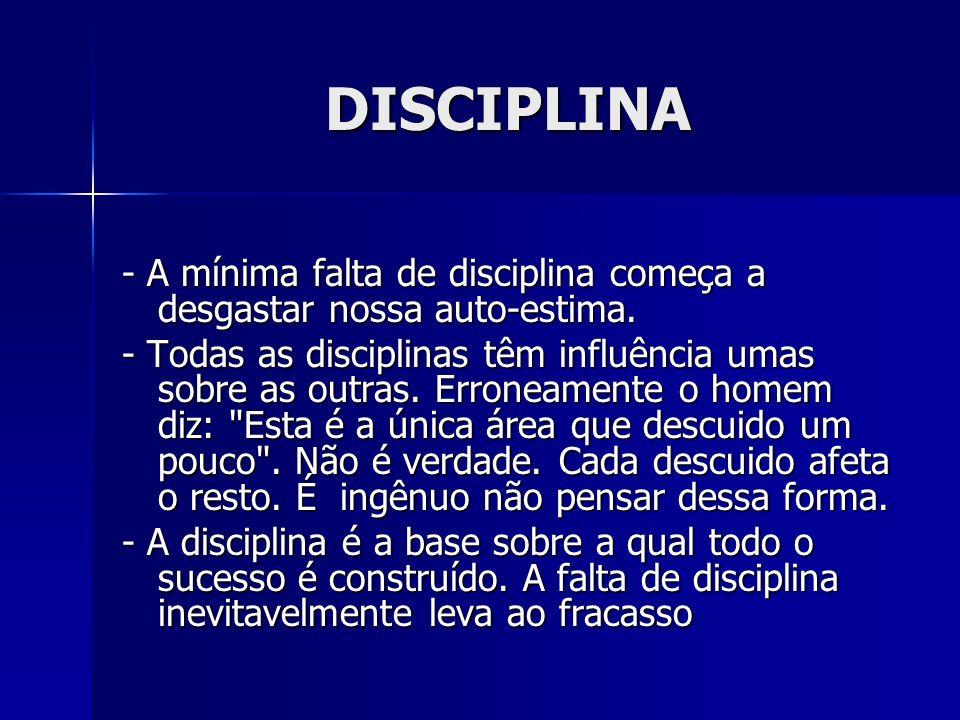 DISCIPLINA - A mínima falta de disciplina começa a desgastar nossa auto-estima. - Todas as disciplinas têm influência umas sobre as outras. Erroneamen