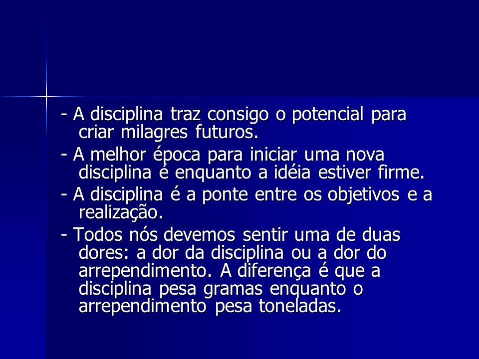 - A disciplina traz consigo o potencial para criar milagres futuros. - A melhor época para iniciar uma nova disciplina é enquanto a idéia estiver firm