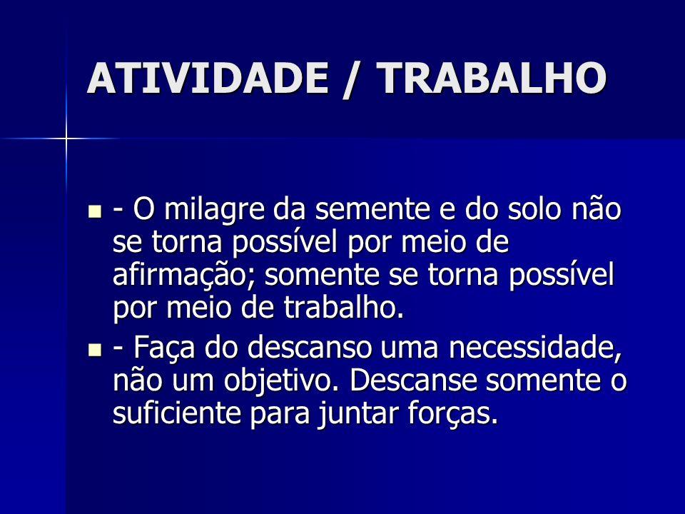 ATIVIDADE / TRABALHO - O milagre da semente e do solo não se torna possível por meio de afirmação; somente se torna possível por meio de trabalho. - O
