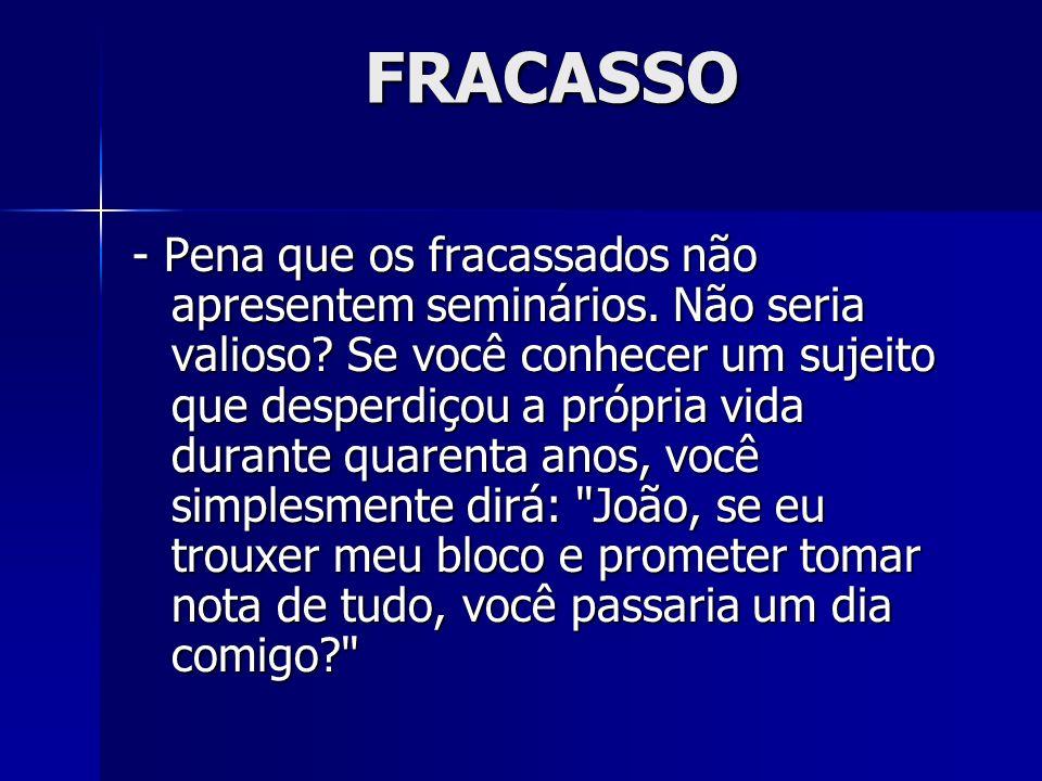 FRACASSO - Pena que os fracassados não apresentem seminários. Não seria valioso? Se você conhecer um sujeito que desperdiçou a própria vida durante qu