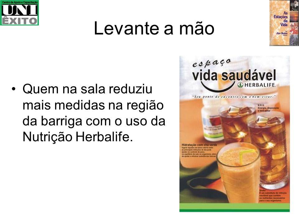 Levante a mão Quem na sala reduziu mais medidas na região da barriga com o uso da Nutrição Herbalife.